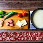 【まとめ】チーズフォンデュの美味しい作り方 鍋の準備から後片付けまで